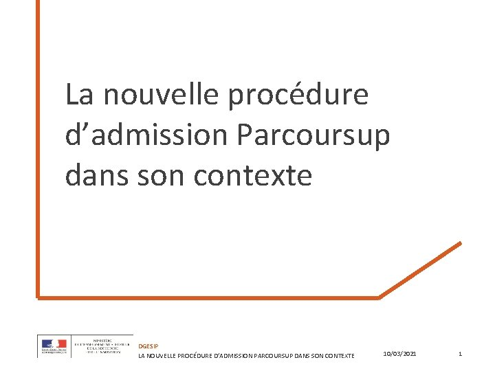 La nouvelle procédure d'admission Parcoursup dans son contexte DGESIP LA NOUVELLE PROCÉDURE D'ADMISSION PARCOURSUP