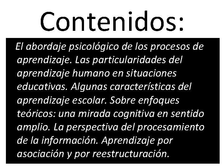 Contenidos: El abordaje psicológico de los procesos de aprendizaje. Las particularidades del aprendizaje humano