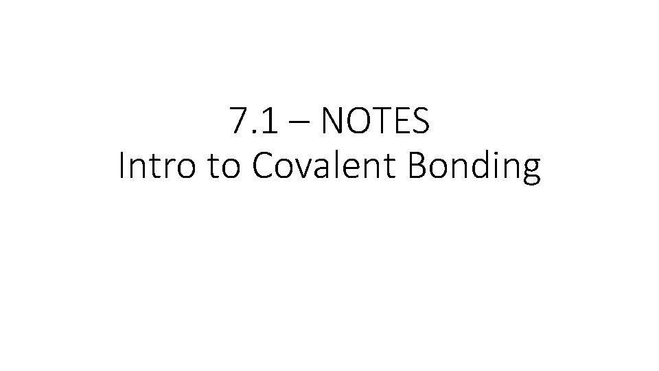 7. 1 – NOTES Intro to Covalent Bonding