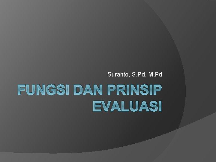 Suranto, S. Pd, M. Pd FUNGSI DAN PRINSIP EVALUASI