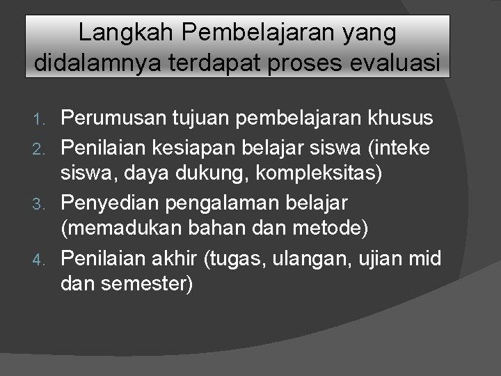Langkah Pembelajaran yang didalamnya terdapat proses evaluasi Perumusan tujuan pembelajaran khusus 2. Penilaian kesiapan