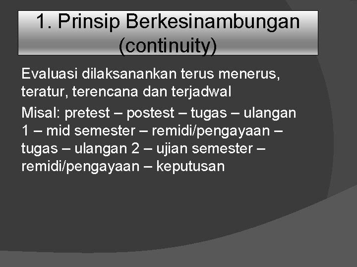1. Prinsip Berkesinambungan (continuity) Evaluasi dilaksanankan terus menerus, teratur, terencana dan terjadwal Misal: pretest