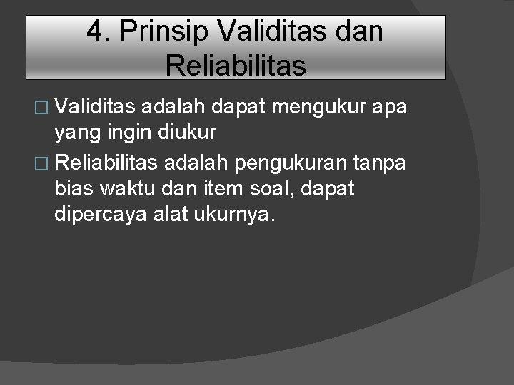 4. Prinsip Validitas dan Reliabilitas � Validitas adalah dapat mengukur apa yang ingin diukur