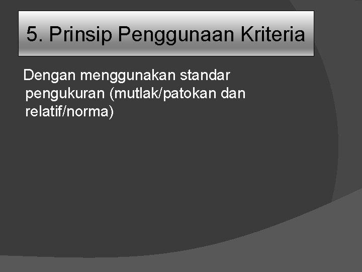 5. Prinsip Penggunaan Kriteria Dengan menggunakan standar pengukuran (mutlak/patokan dan relatif/norma)