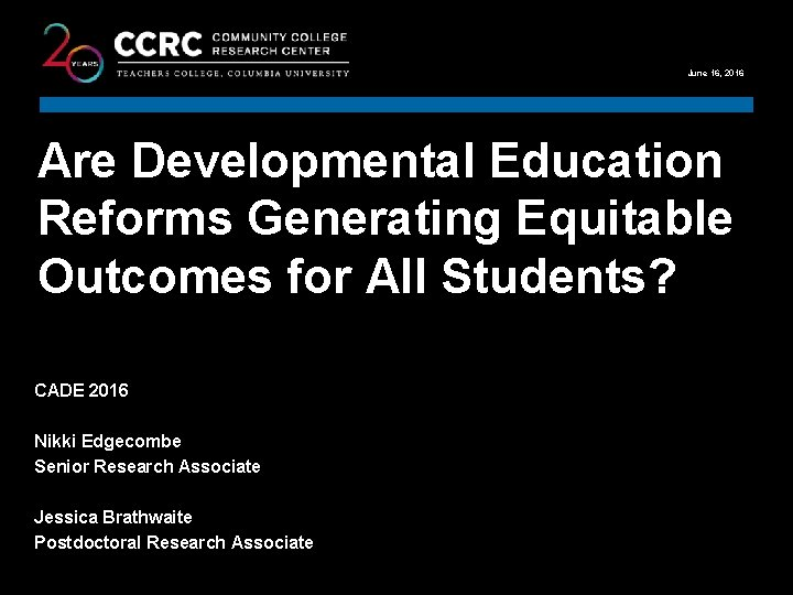 COMMUNITY COLLEGE RESEARCH CENTER June 16, 2016 Are Developmental Education Reforms Generating Equitable Outcomes