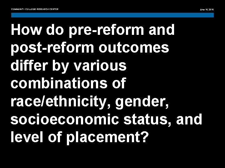 COMMUNITY COLLEGE RESEARCH CENTER June 16, 2016 How do pre-reform and post-reform outcomes differ