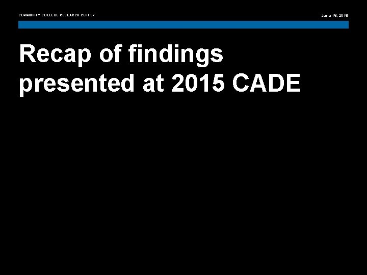 COMMUNITY COLLEGE RESEARCH CENTER June 16, 2016 Recap of findings presented at 2015 CADE