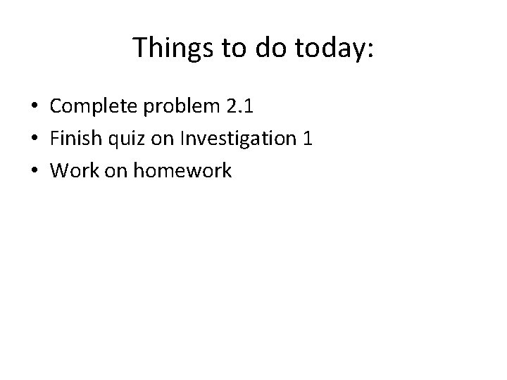 Things to do today: • Complete problem 2. 1 • Finish quiz on Investigation