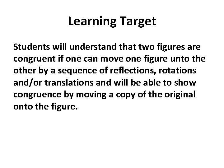 Learning Target Students will understand that two figures are congruent if one can move