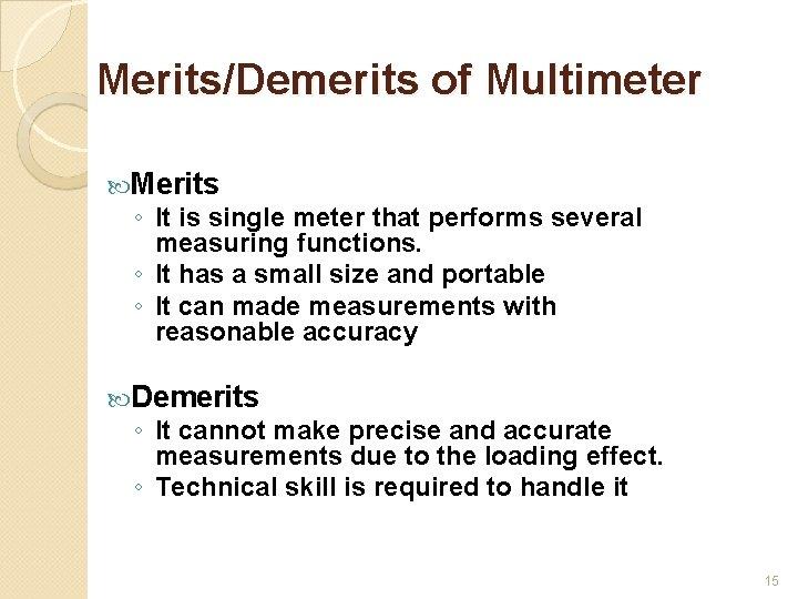 Merits/Demerits of Multimeter Merits ◦ It is single meter that performs several measuring functions.