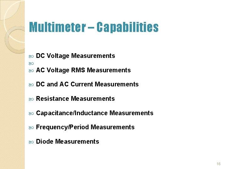 Multimeter – Capabilities DC Voltage Measurements DC and AC Current Measurements Resistance Measurements Capacitance/Inductance