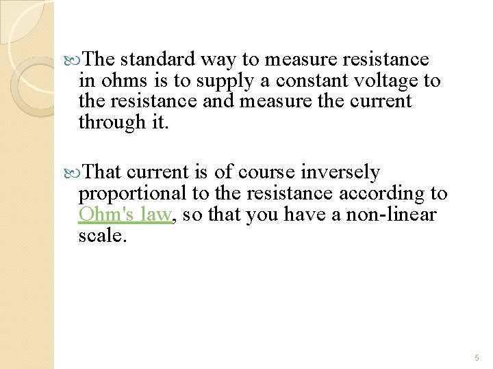 The standard way to measure resistance in ohms is to supply a constant
