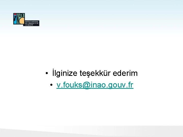 • İlginize teşekkür ederim • v. fouks@inao. gouv. fr