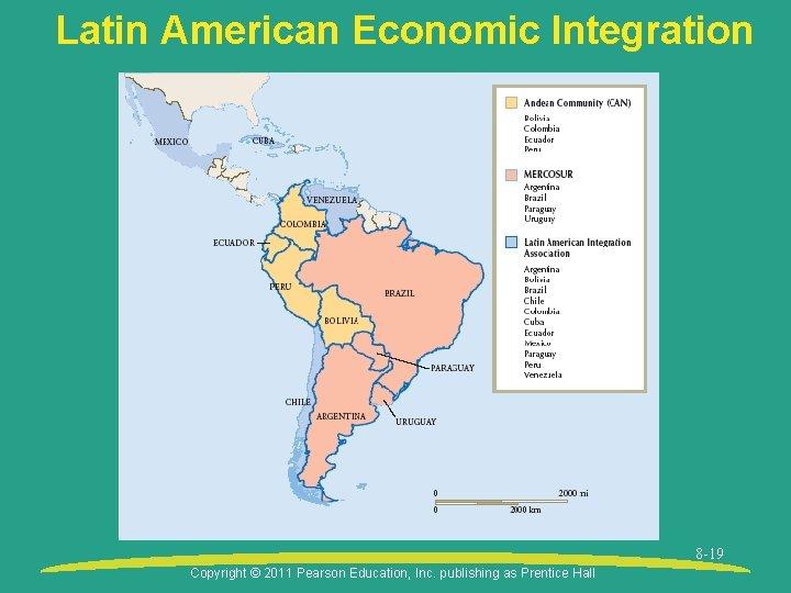 Latin American Economic Integration 8 -19 Copyright © 2011 Pearson Education, Inc. publishing as