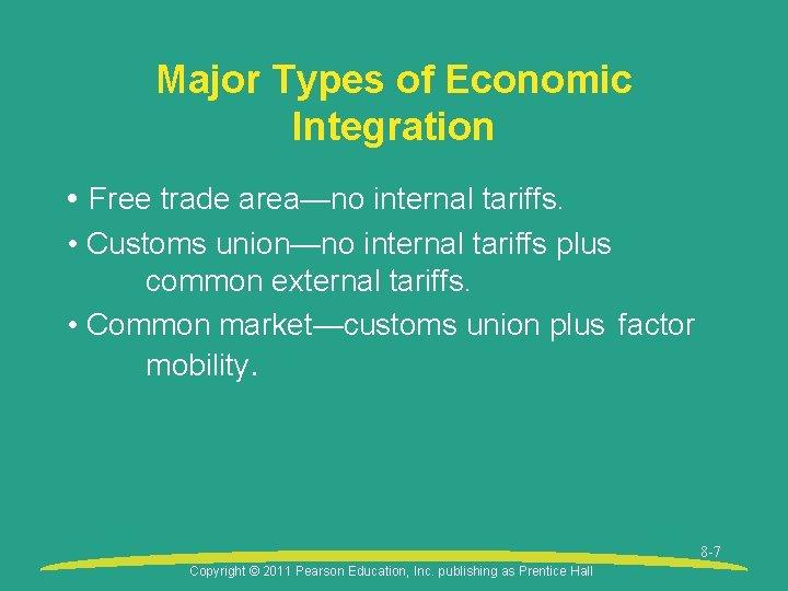Major Types of Economic Integration • Free trade area—no internal tariffs. • Customs union—no