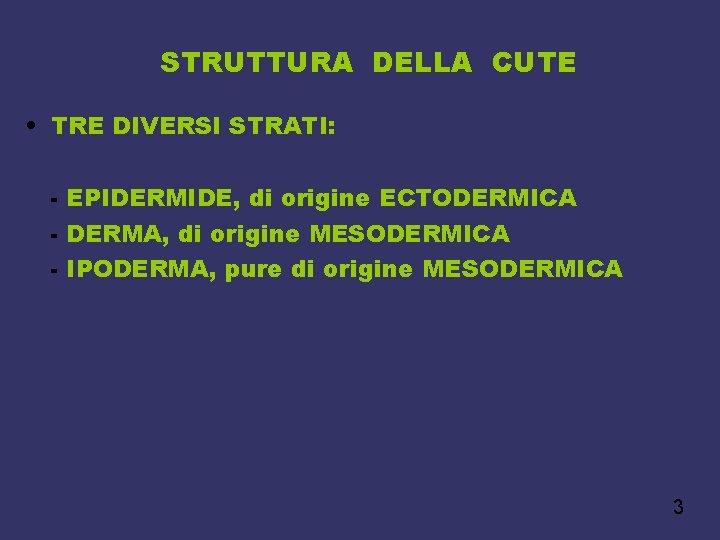 STRUTTURA DELLA CUTE • TRE DIVERSI STRATI: - EPIDERMIDE, di origine ECTODERMICA - DERMA,