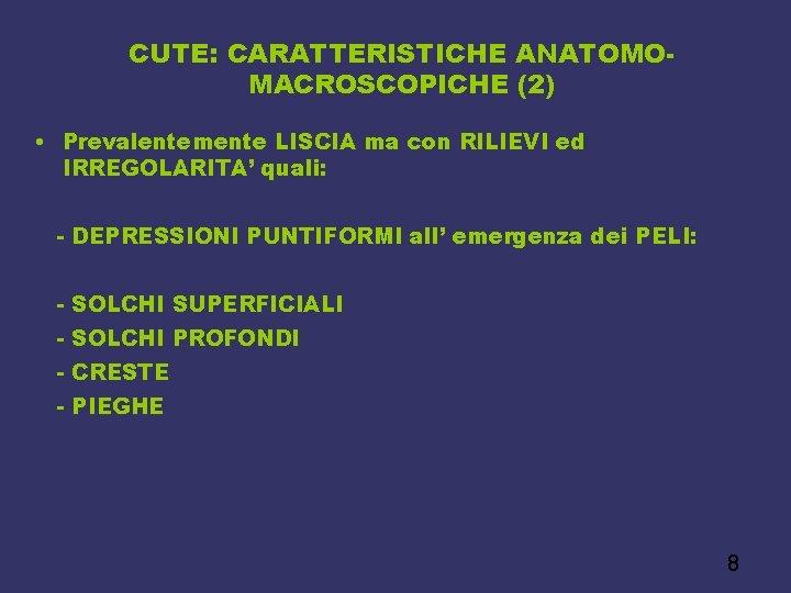 CUTE: CARATTERISTICHE ANATOMOMACROSCOPICHE (2) • Prevalentemente LISCIA ma con RILIEVI ed IRREGOLARITA' quali: -