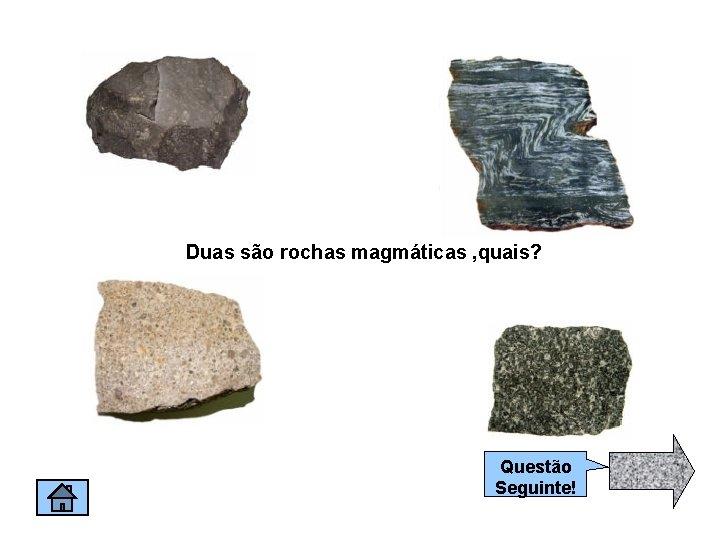 Duas são rochas magmáticas , quais? Questão Seguinte!