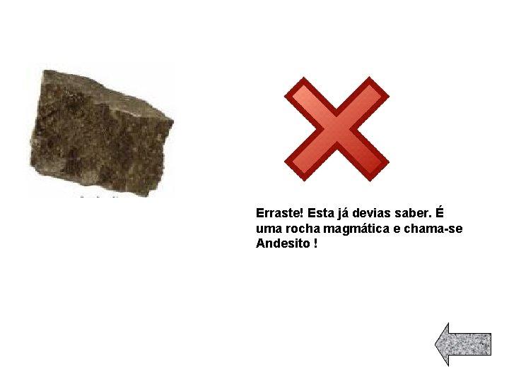 Erraste! Esta já devias saber. É uma rocha magmática e chama-se Andesito !