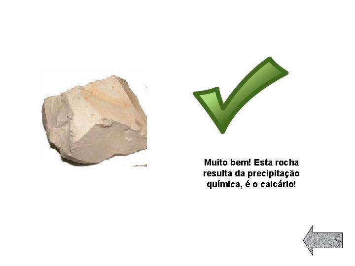 Muito bem! Esta rocha resulta da precipitação química, é o calcário!