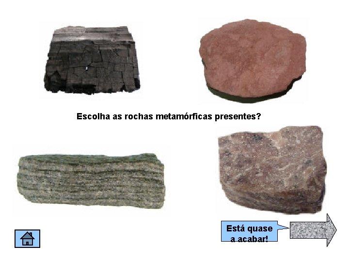 Escolha as rochas metamórficas presentes? Está quase a acabar!