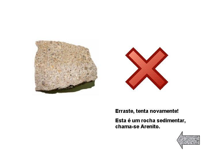 Erraste, tenta novamente! Esta é um rocha sedimentar, chama-se Arenito.