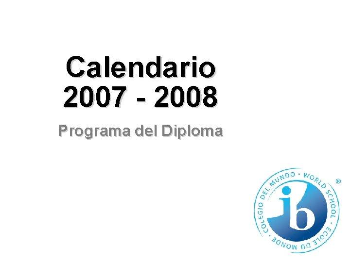 Calendario 2007 - 2008 Programa del Diploma