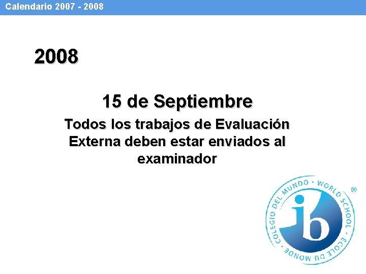 Calendario 2007 - 2008 15 de Septiembre Todos los trabajos de Evaluación Externa deben