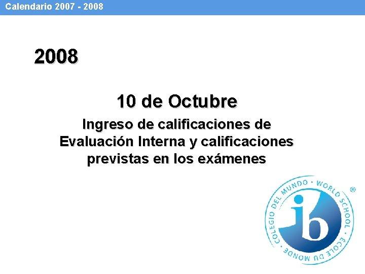 Calendario 2007 - 2008 10 de Octubre Ingreso de calificaciones de Evaluación Interna y