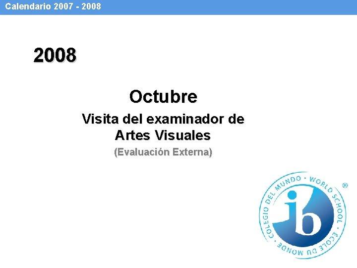 Calendario 2007 - 2008 Octubre Visita del examinador de Artes Visuales (Evaluación Externa)