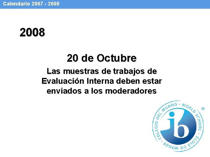 Calendario 2007 - 2008 20 de Octubre Las muestras de trabajos de Evaluación Interna