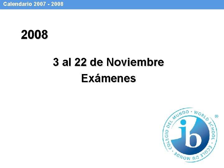 Calendario 2007 - 2008 3 al 22 de Noviembre Exámenes