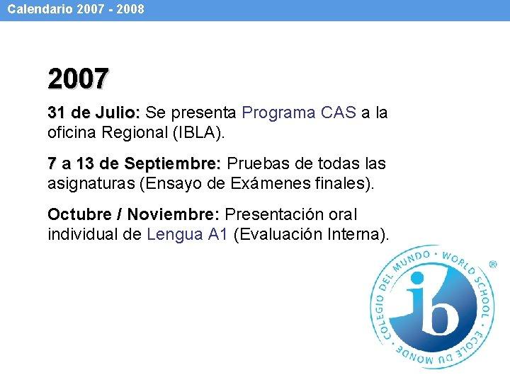 Calendario 2007 - 2008 2007 31 de Julio: Se presenta Programa CAS a la