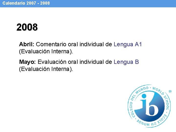 Calendario 2007 - 2008 Abril: Comentario oral individual de Lengua A 1 (Evaluación Interna).