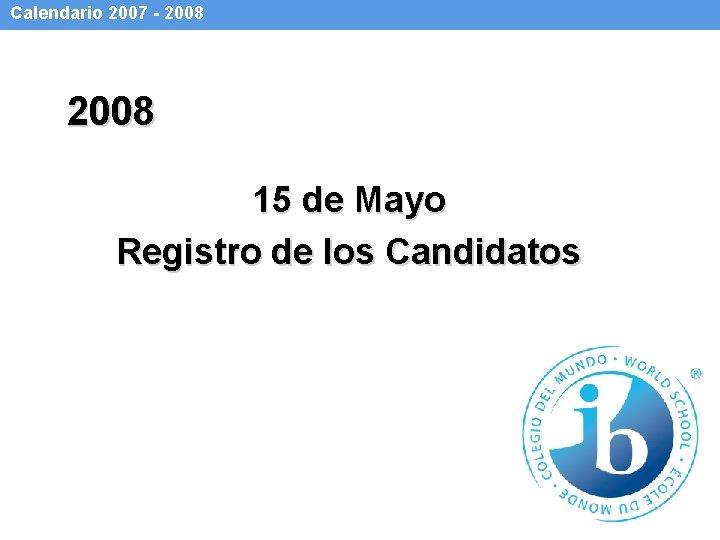 Calendario 2007 - 2008 15 de Mayo Registro de los Candidatos