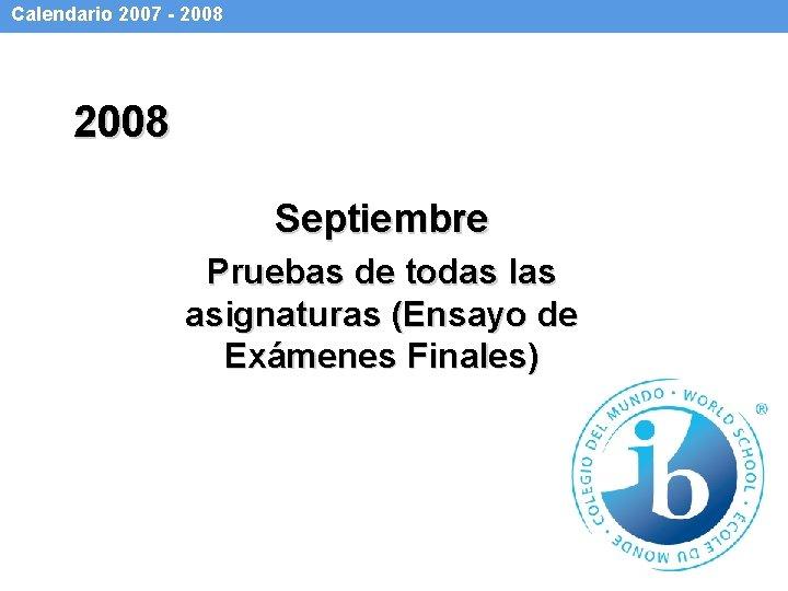 Calendario 2007 - 2008 Septiembre Pruebas de todas las asignaturas (Ensayo de Exámenes Finales)