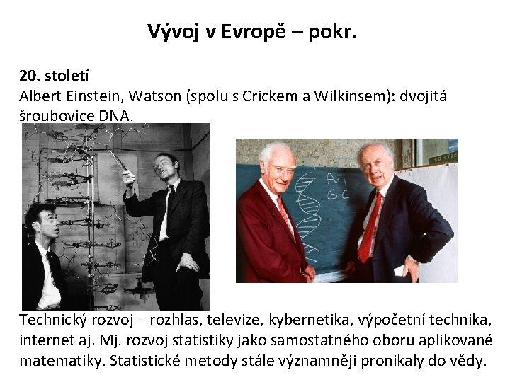 Vývoj v Evropě – pokr. 20. století Albert Einstein, Watson (spolu s Crickem a