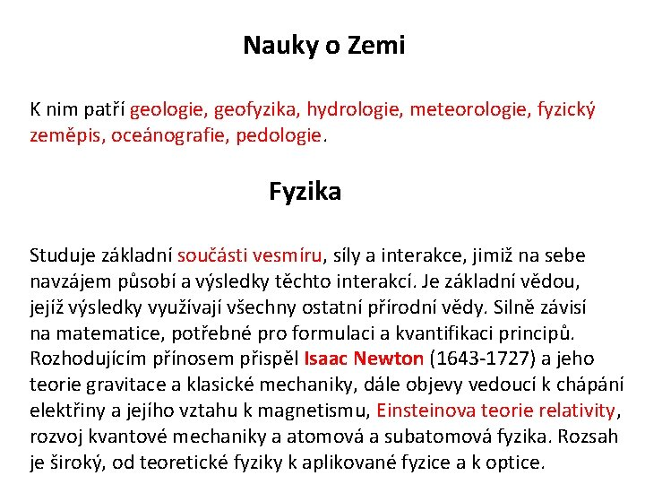 Nauky o Zemi K nim patří geologie, geofyzika, hydrologie, meteorologie, fyzický zeměpis, oceánografie, pedologie.