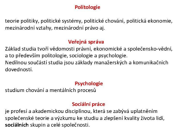 Politologie teorie politiky, politické systémy, politické chování, politická ekonomie, mezinárodní vztahy, mezinárodní právo aj.