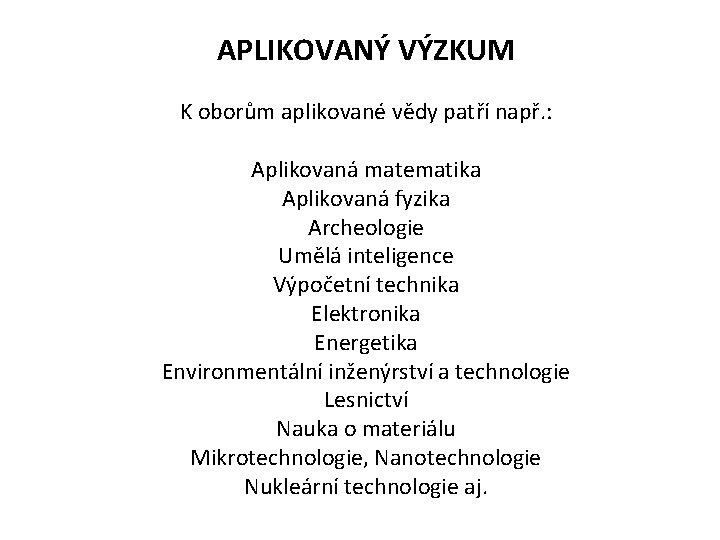 APLIKOVANÝ VÝZKUM K oborům aplikované vědy patří např. : Aplikovaná matematika Aplikovaná fyzika Archeologie