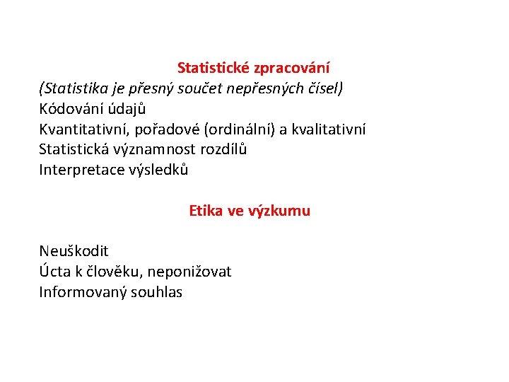 Statistické zpracování (Statistika je přesný součet nepřesných čísel) Kódování údajů Kvantitativní, pořadové (ordinální) a