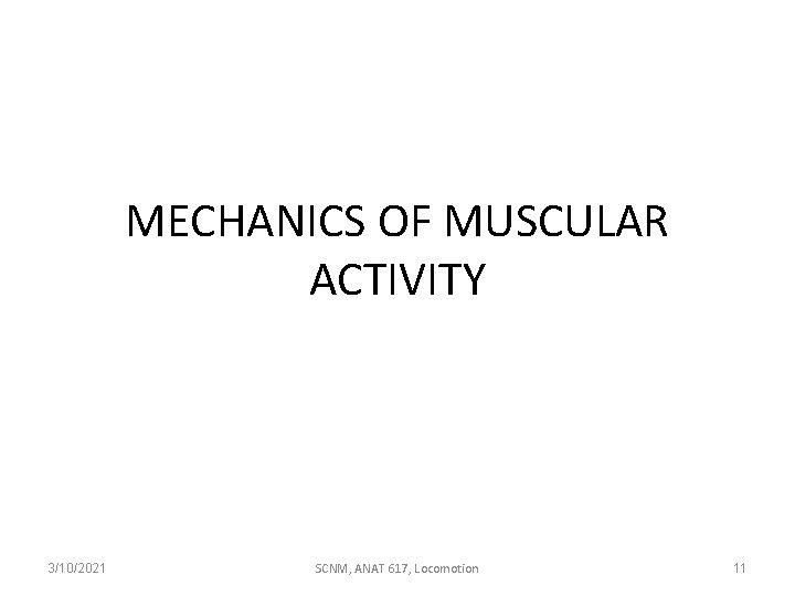 MECHANICS OF MUSCULAR ACTIVITY 3/10/2021 SCNM, ANAT 617, Locomotion 11