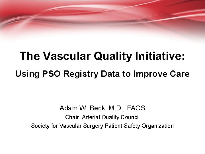 The Vascular Quality Initiative: Using PSO Registry Data to Improve Care Adam W. Beck,