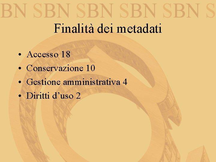 Finalità dei metadati • • Accesso 18 Conservazione 10 Gestione amministrativa 4 Diritti d'uso