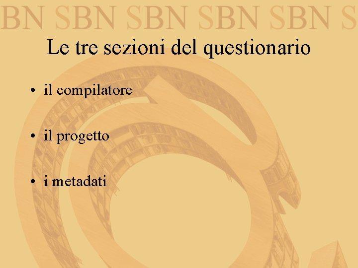 Le tre sezioni del questionario • il compilatore • il progetto • i metadati