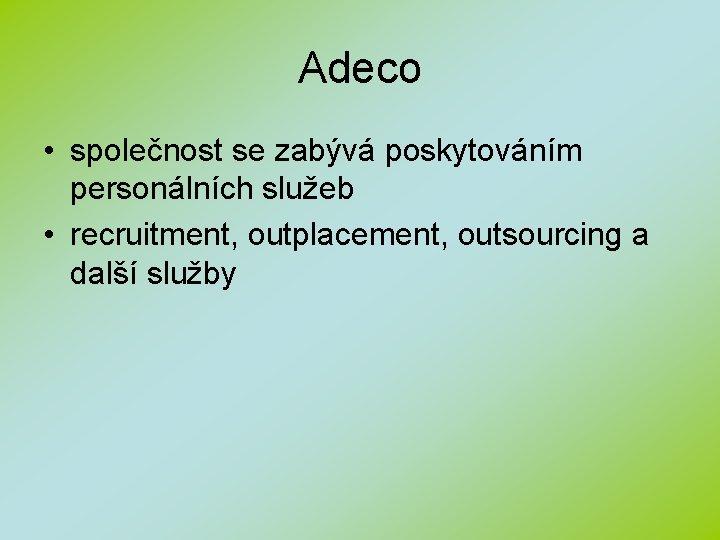 Adeco • společnost se zabývá poskytováním personálních služeb • recruitment, outplacement, outsourcing a další