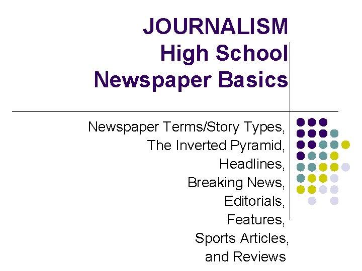 JOURNALISM High School Newspaper Basics Newspaper Terms/Story Types, The Inverted Pyramid, Headlines, Breaking News,