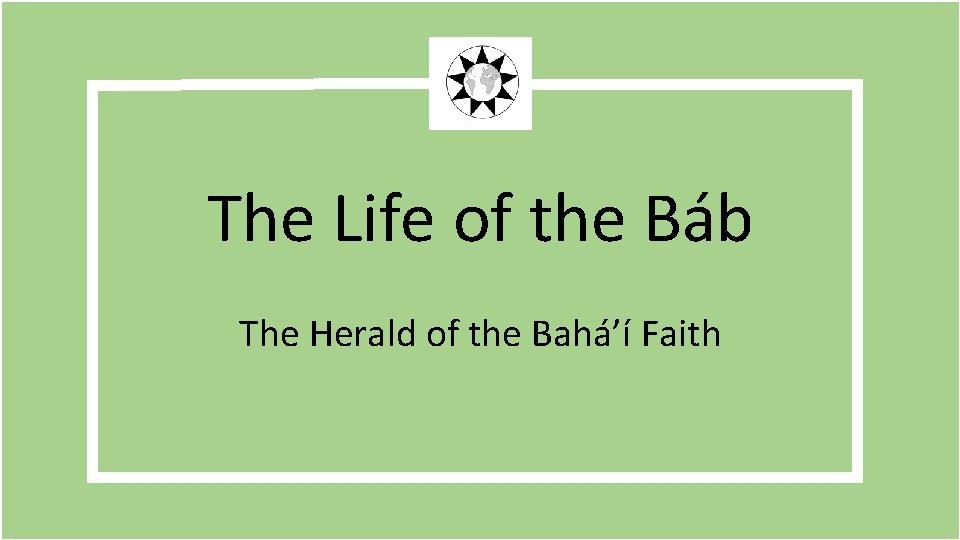 The Life of the Báb The Herald of the Bahá'í Faith