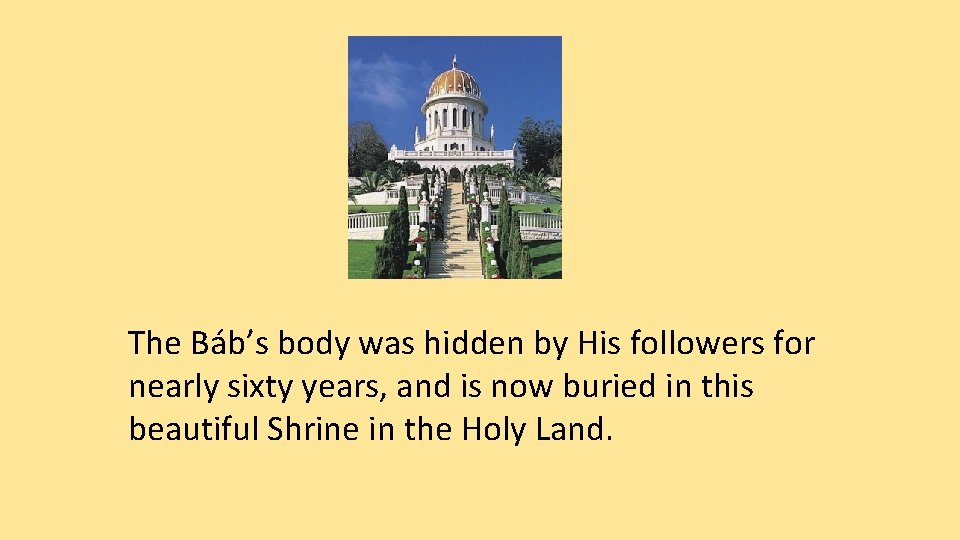 The Báb's body was hidden by His followers for nearly sixty years, and is