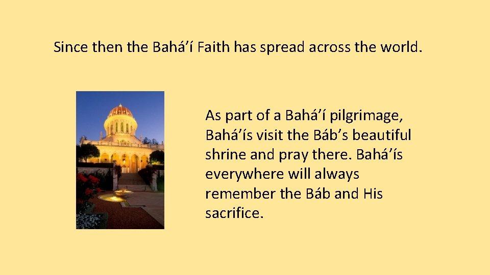 Since then the Bahá'í Faith has spread across the world. As part of a